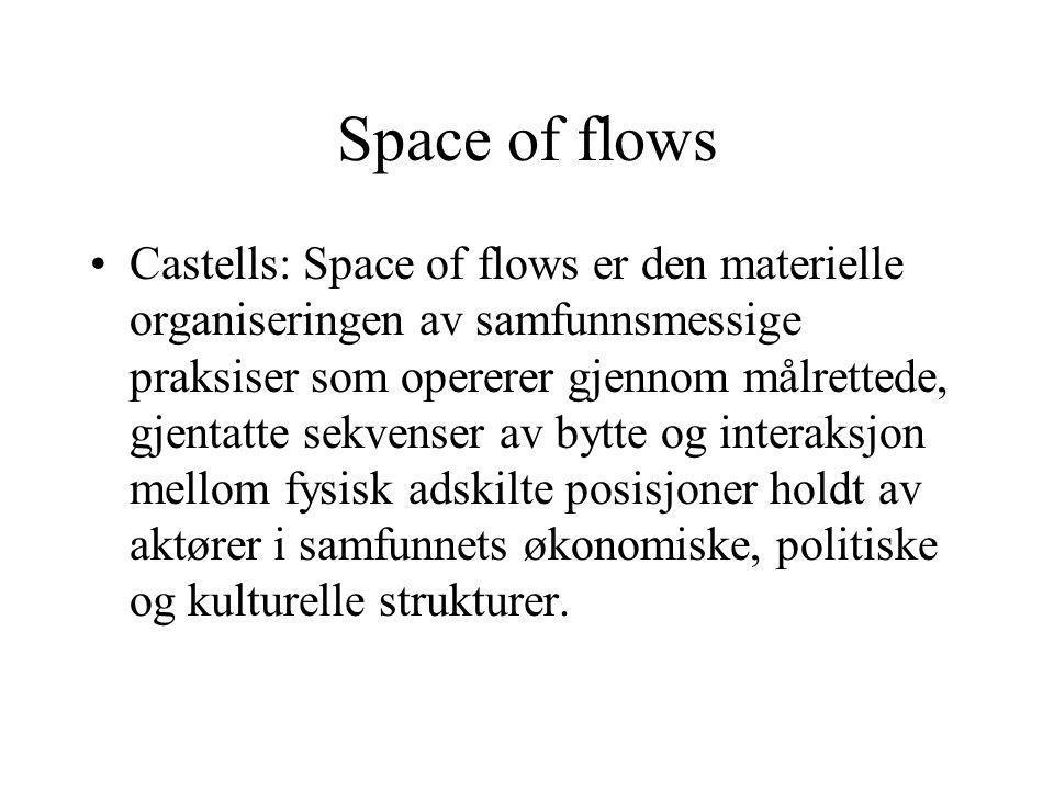 Space of flows Castells: Space of flows er den materielle organiseringen av samfunnsmessige praksiser som opererer gjennom målrettede, gjentatte sekvenser av bytte og interaksjon mellom fysisk adskilte posisjoner holdt av aktører i samfunnets økonomiske, politiske og kulturelle strukturer.