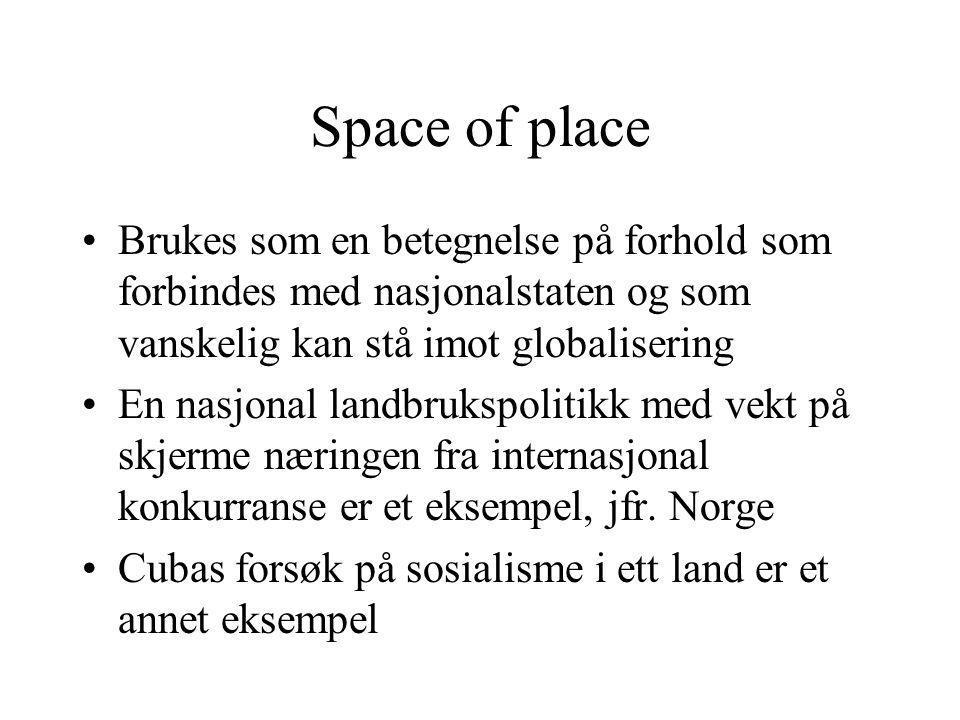 Space of place Brukes som en betegnelse på forhold som forbindes med nasjonalstaten og som vanskelig kan stå imot globalisering En nasjonal landbrukspolitikk med vekt på skjerme næringen fra internasjonal konkurranse er et eksempel, jfr.