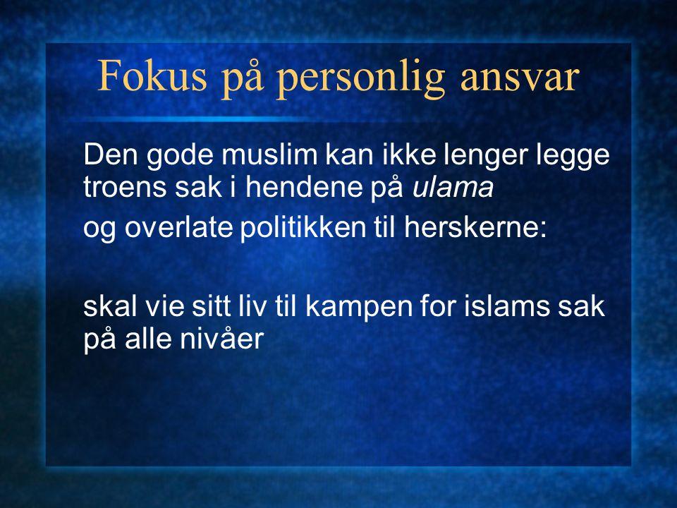 Fokus på personlig ansvar Den gode muslim kan ikke lenger legge troens sak i hendene på ulama og overlate politikken til herskerne: skal vie sitt liv