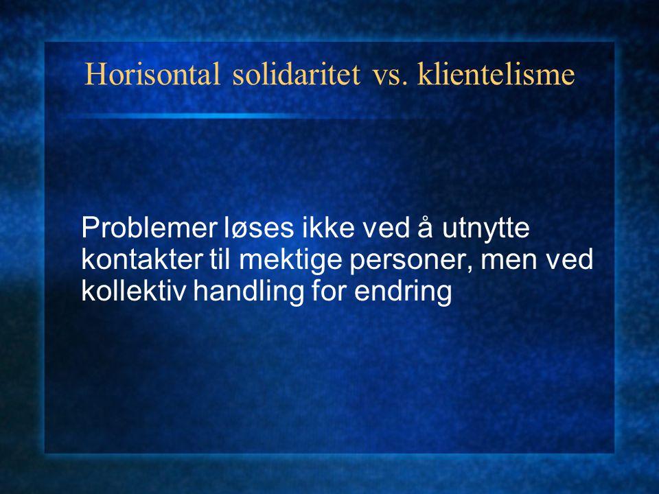 Horisontal solidaritet vs. klientelisme Problemer løses ikke ved å utnytte kontakter til mektige personer, men ved kollektiv handling for endring