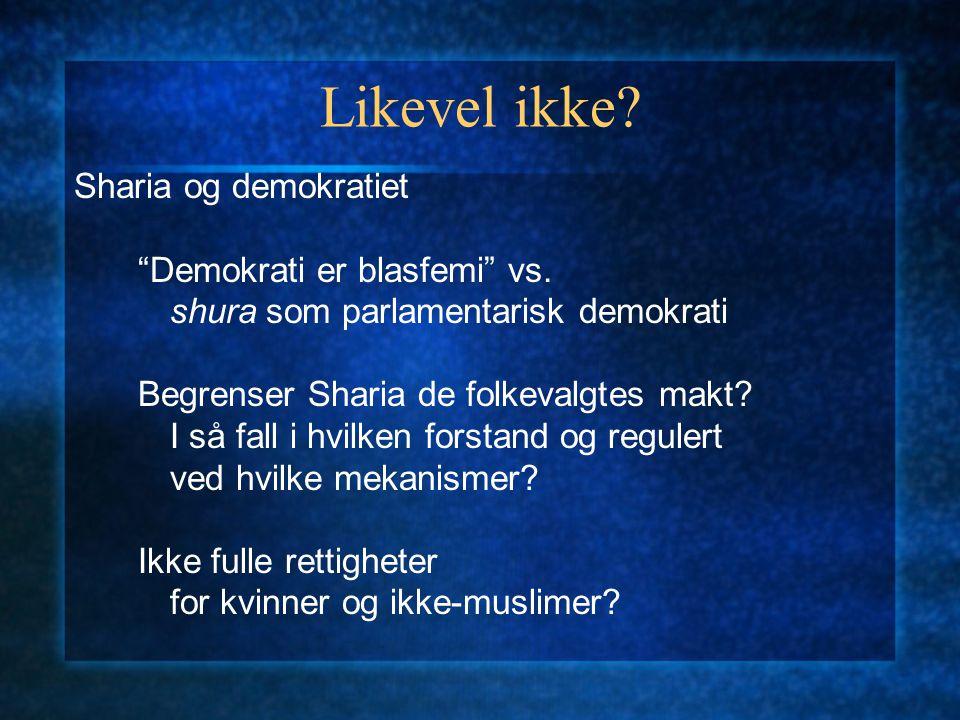"""Likevel ikke? Sharia og demokratiet """"Demokrati er blasfemi"""" vs. shura som parlamentarisk demokrati Begrenser Sharia de folkevalgtes makt? I så fall i"""