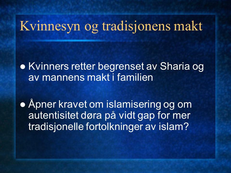 Kvinnesyn og tradisjonens makt Kvinners retter begrenset av Sharia og av mannens makt i familien Åpner kravet om islamisering og om autentisitet døra