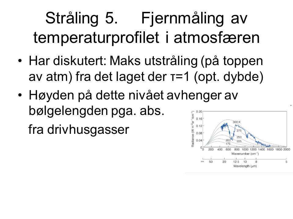 Stråling 5. Fjernmåling av temperaturprofilet i atmosfæren Har diskutert: Maks utstråling (på toppen av atm) fra det laget der τ=1 (opt. dybde) Høyden