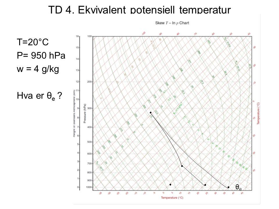 TD 4. Ekvivalent potensiell temperatur T=20°C P= 950 hPa w = 4 g/kg Hva er θ e ? θeθe