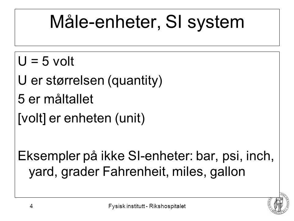 Fysisk institutt - Rikshospitalet 4 Måle-enheter, SI system U = 5 volt U er størrelsen (quantity) 5 er måltallet [volt] er enheten (unit) Eksempler på