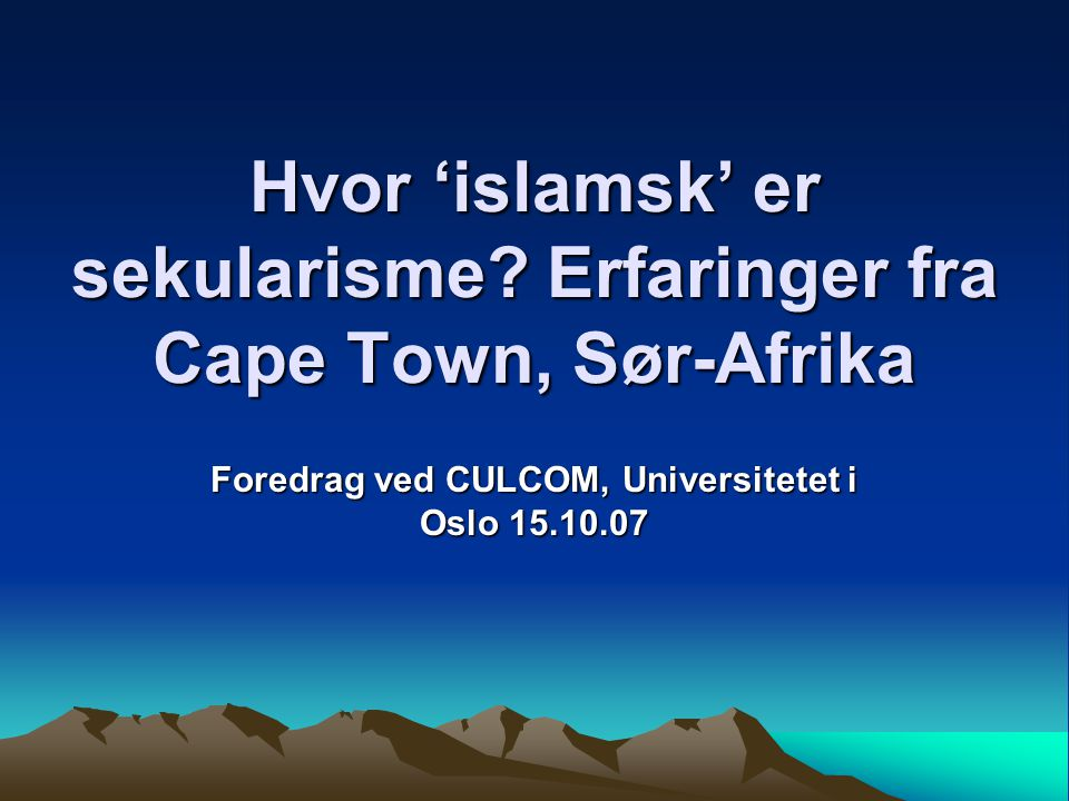 Hvor 'islamsk' er sekularisme? Erfaringer fra Cape Town, Sør-Afrika Foredrag ved CULCOM, Universitetet i Oslo 15.10.07