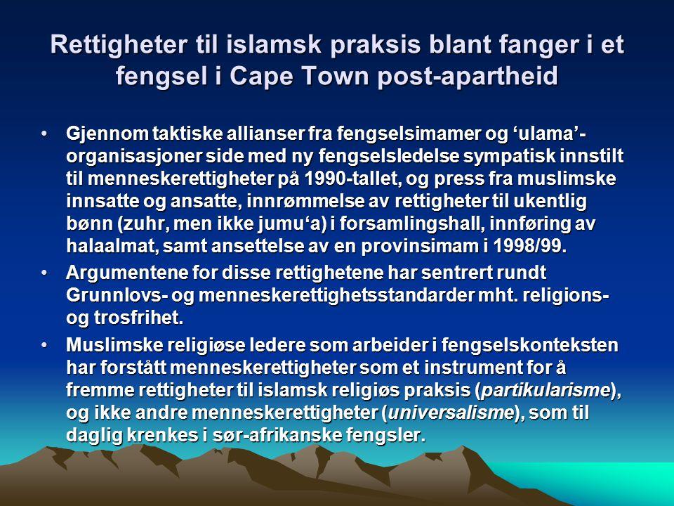 Rettigheter til islamsk praksis blant fanger i et fengsel i Cape Town post-apartheid Gjennom taktiske allianser fra fengselsimamer og 'ulama'- organisasjoner side med ny fengselsledelse sympatisk innstilt til menneskerettigheter på 1990-tallet, og press fra muslimske innsatte og ansatte, innrømmelse av rettigheter til ukentlig bønn (zuhr, men ikke jumu'a) i forsamlingshall, innføring av halaalmat, samt ansettelse av en provinsimam i 1998/99.Gjennom taktiske allianser fra fengselsimamer og 'ulama'- organisasjoner side med ny fengselsledelse sympatisk innstilt til menneskerettigheter på 1990-tallet, og press fra muslimske innsatte og ansatte, innrømmelse av rettigheter til ukentlig bønn (zuhr, men ikke jumu'a) i forsamlingshall, innføring av halaalmat, samt ansettelse av en provinsimam i 1998/99.