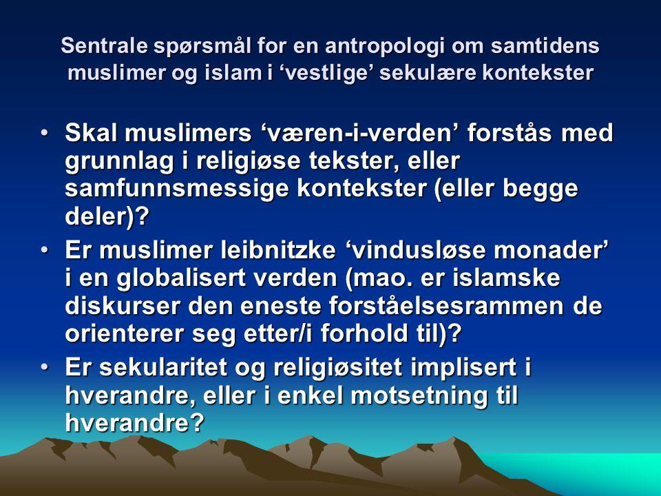 Sentrale spørsmål for en antropologi om samtidens muslimer og islam i 'vestlige' sekulære kontekster Skal muslimers 'væren-i-verden' forstås med grunnlag i religiøse tekster, eller samfunnsmessige kontekster (eller begge deler)?Skal muslimers 'væren-i-verden' forstås med grunnlag i religiøse tekster, eller samfunnsmessige kontekster (eller begge deler).