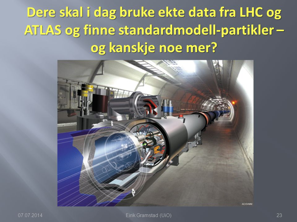 Dere skal i dag bruke ekte data fra LHC og ATLAS og finne standardmodell-partikler – og kanskje noe mer? 07.07.201423Eirik Gramstad (UiO)