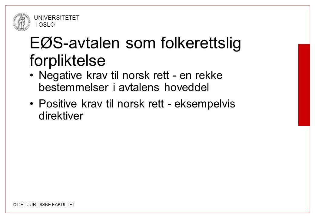 © DET JURIDISKE FAKULTET UNIVERSITETET I OSLO EØS-avtalen som folkerettslig forpliktelse Negative krav til norsk rett - en rekke bestemmelser i avtale