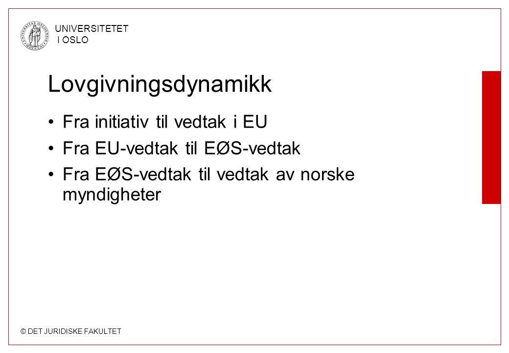 © DET JURIDISKE FAKULTET UNIVERSITETET I OSLO Lovgivningsdynamikk Fra initiativ til vedtak i EU Fra EU-vedtak til EØS-vedtak Fra EØS-vedtak til vedtak