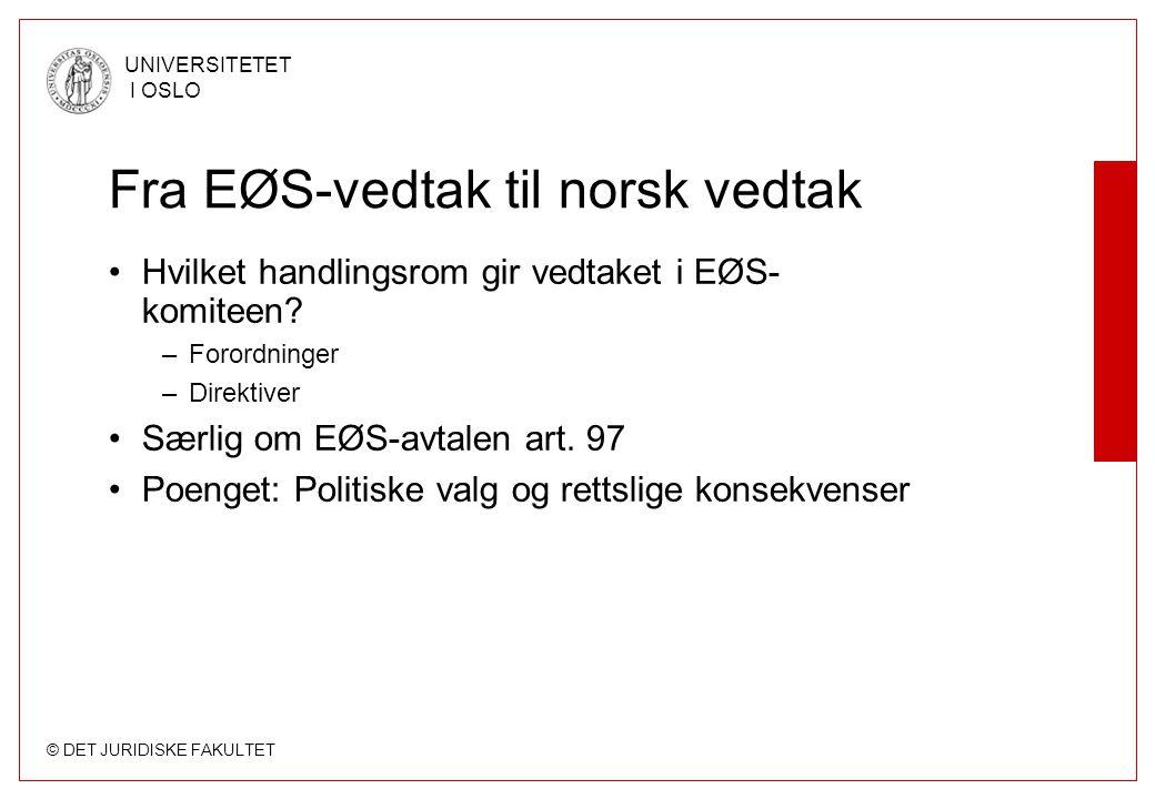 © DET JURIDISKE FAKULTET UNIVERSITETET I OSLO Fra EØS-vedtak til norsk vedtak Hvilket handlingsrom gir vedtaket i EØS- komiteen? –Forordninger –Direkt