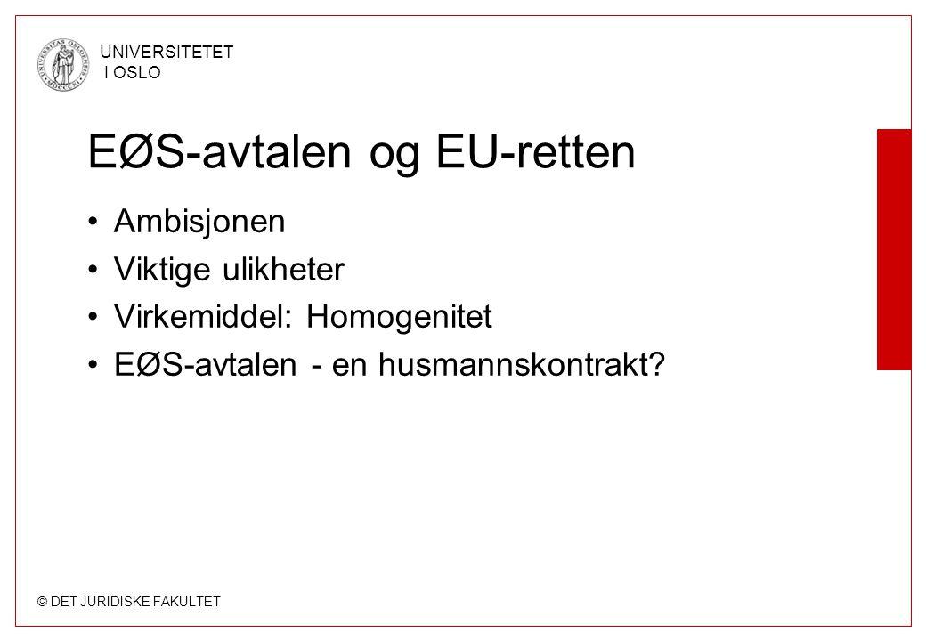 © DET JURIDISKE FAKULTET UNIVERSITETET I OSLO EØS-avtalen og EU-retten Ambisjonen Viktige ulikheter Virkemiddel: Homogenitet EØS-avtalen - en husmanns