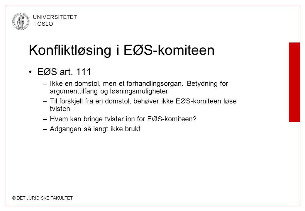 © DET JURIDISKE FAKULTET UNIVERSITETET I OSLO Konfliktløsing i EØS-komiteen EØS art. 111 –Ikke en domstol, men et forhandlingsorgan. Betydning for arg