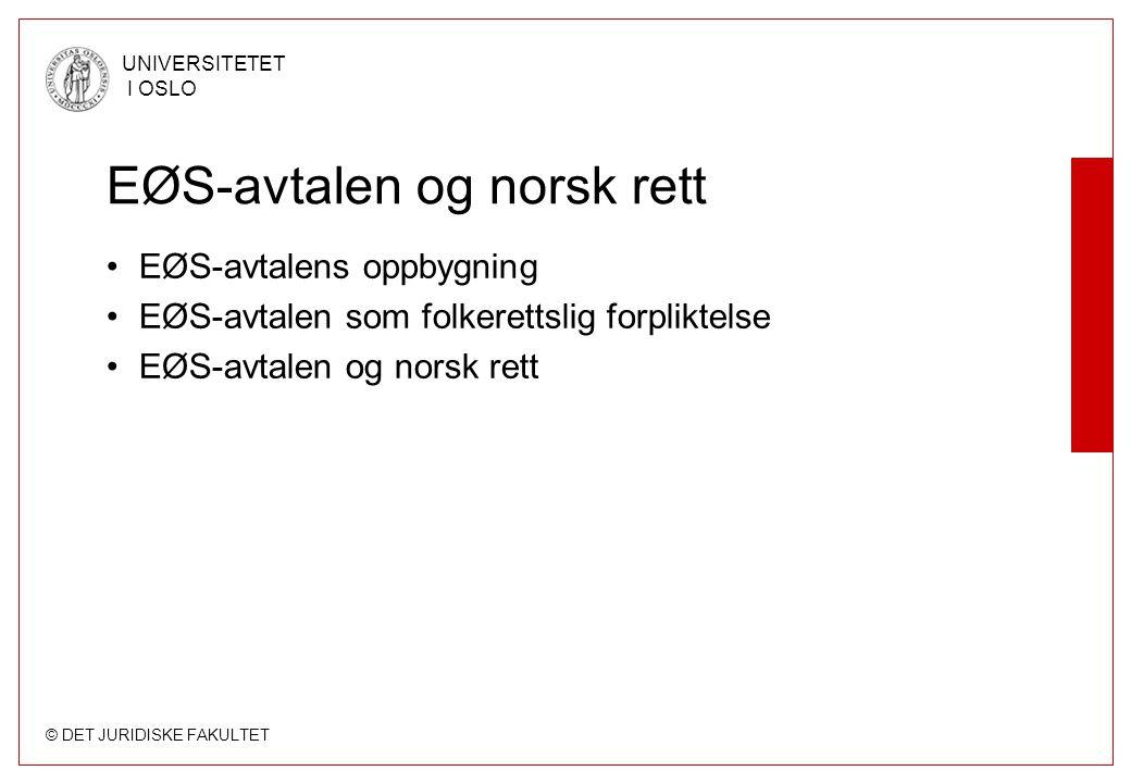 © DET JURIDISKE FAKULTET UNIVERSITETET I OSLO EØS-avtalen og norsk rett EØS-avtalens oppbygning EØS-avtalen som folkerettslig forpliktelse EØS-avtalen