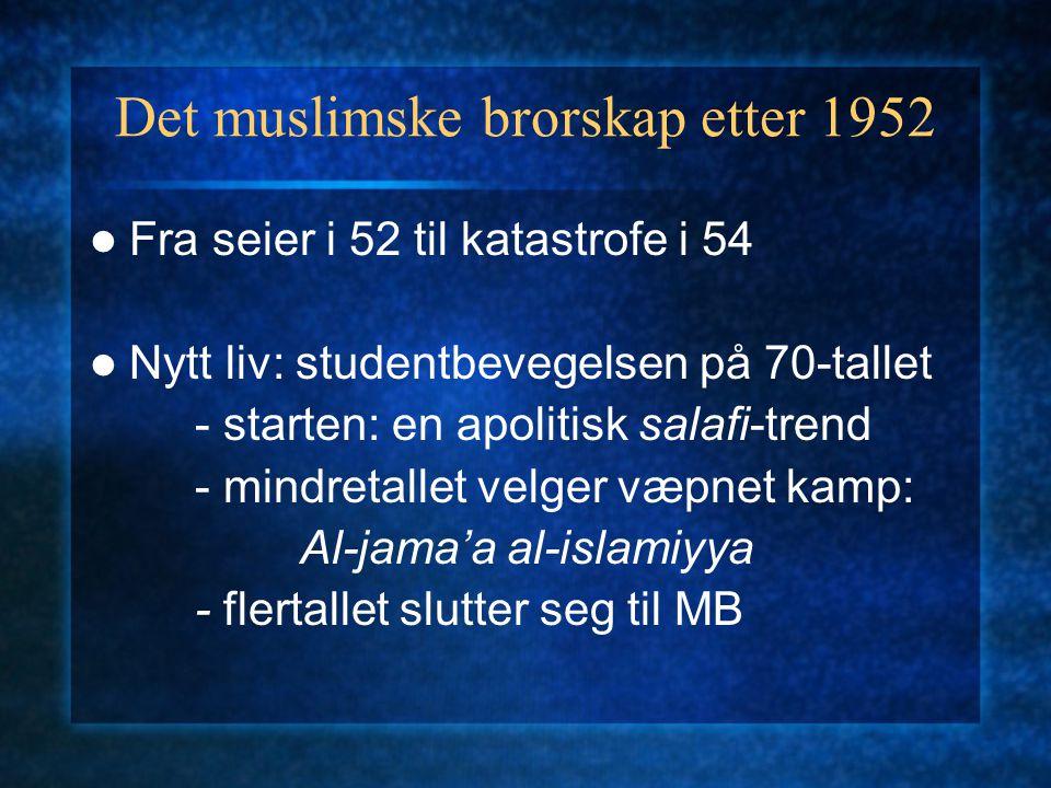 Det muslimske brorskap etter 1952 Fra seier i 52 til katastrofe i 54 Nytt liv: studentbevegelsen på 70-tallet - starten: en apolitisk salafi-trend - mindretallet velger væpnet kamp: Al-jama'a al-islamiyya - flertallet slutter seg til MB