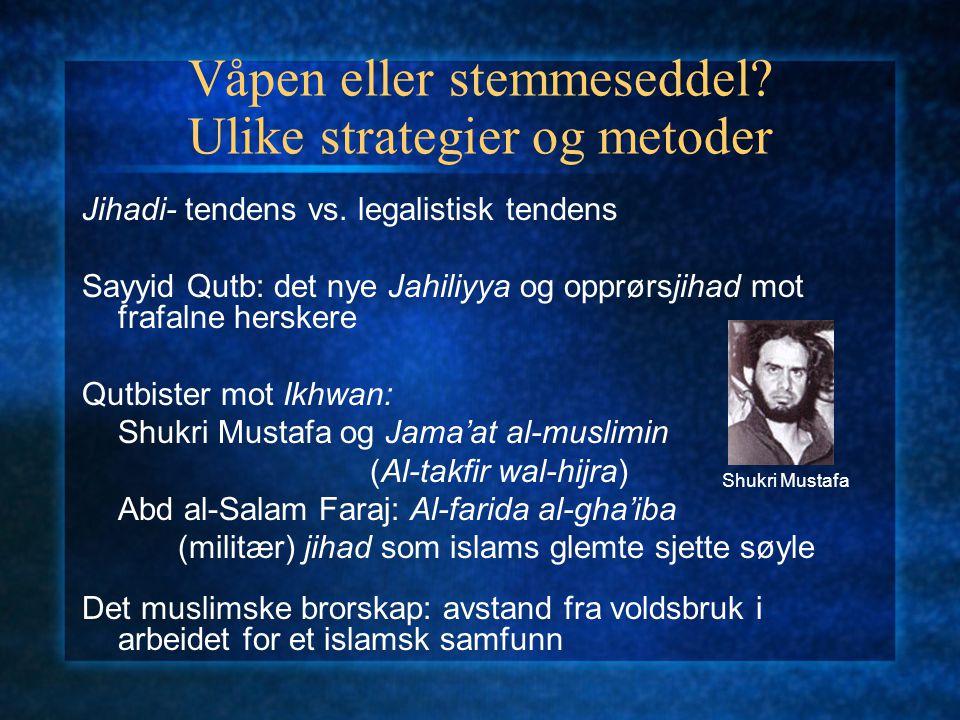 Våpen eller stemmeseddel? Ulike strategier og metoder Jihadi- tendens vs. legalistisk tendens Sayyid Qutb: det nye Jahiliyya og opprørsjihad mot frafa