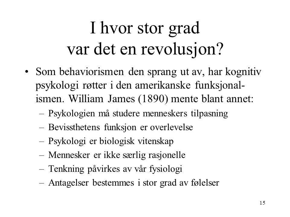 15 I hvor stor grad var det en revolusjon? Som behaviorismen den sprang ut av, har kognitiv psykologi røtter i den amerikanske funksjonal- ismen. Will