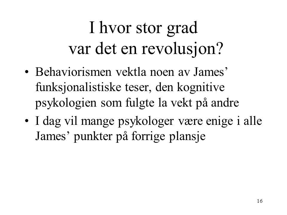 16 I hvor stor grad var det en revolusjon? Behaviorismen vektla noen av James' funksjonalistiske teser, den kognitive psykologien som fulgte la vekt p