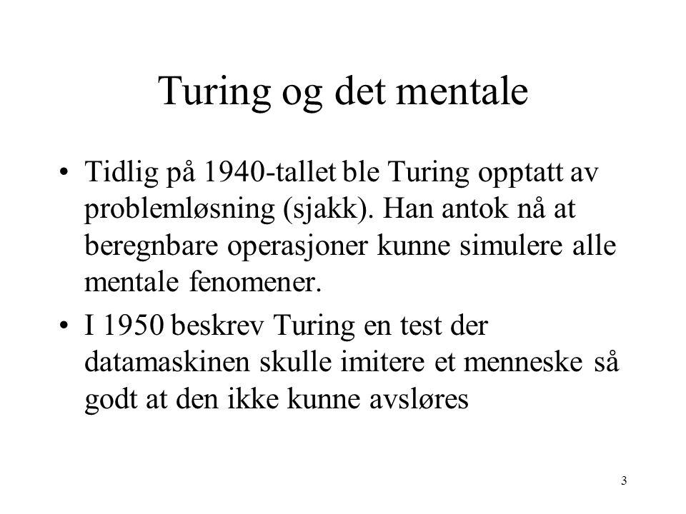 3 Turing og det mentale Tidlig på 1940-tallet ble Turing opptatt av problemløsning (sjakk). Han antok nå at beregnbare operasjoner kunne simulere alle