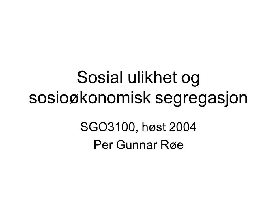 Sosial ulikhet og sosioøkonomisk segregasjon SGO3100, høst 2004 Per Gunnar Røe