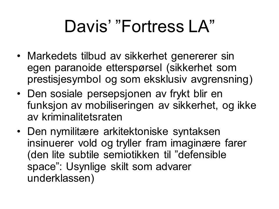 Davis' Fortress LA Markedets tilbud av sikkerhet genererer sin egen paranoide etterspørsel (sikkerhet som prestisjesymbol og som eksklusiv avgrensning) Den sosiale persepsjonen av frykt blir en funksjon av mobiliseringen av sikkerhet, og ikke av kriminalitetsraten Den nymilitære arkitektoniske syntaksen insinuerer vold og tryller fram imaginære farer (den lite subtile semiotikken til defensible space : Usynlige skilt som advarer underklassen)