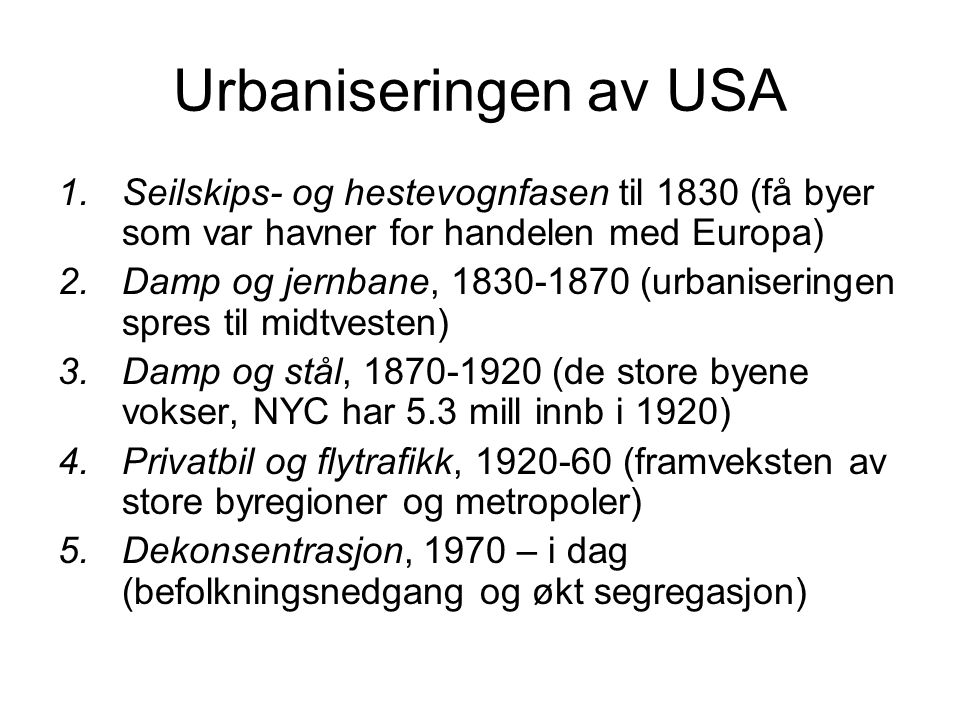 Urbaniseringen av USA 1.Seilskips- og hestevognfasen til 1830 (få byer som var havner for handelen med Europa) 2.Damp og jernbane, 1830-1870 (urbanise