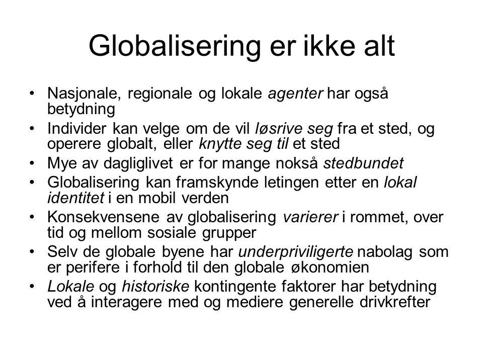Globalisering er ikke alt Nasjonale, regionale og lokale agenter har også betydning Individer kan velge om de vil løsrive seg fra et sted, og operere