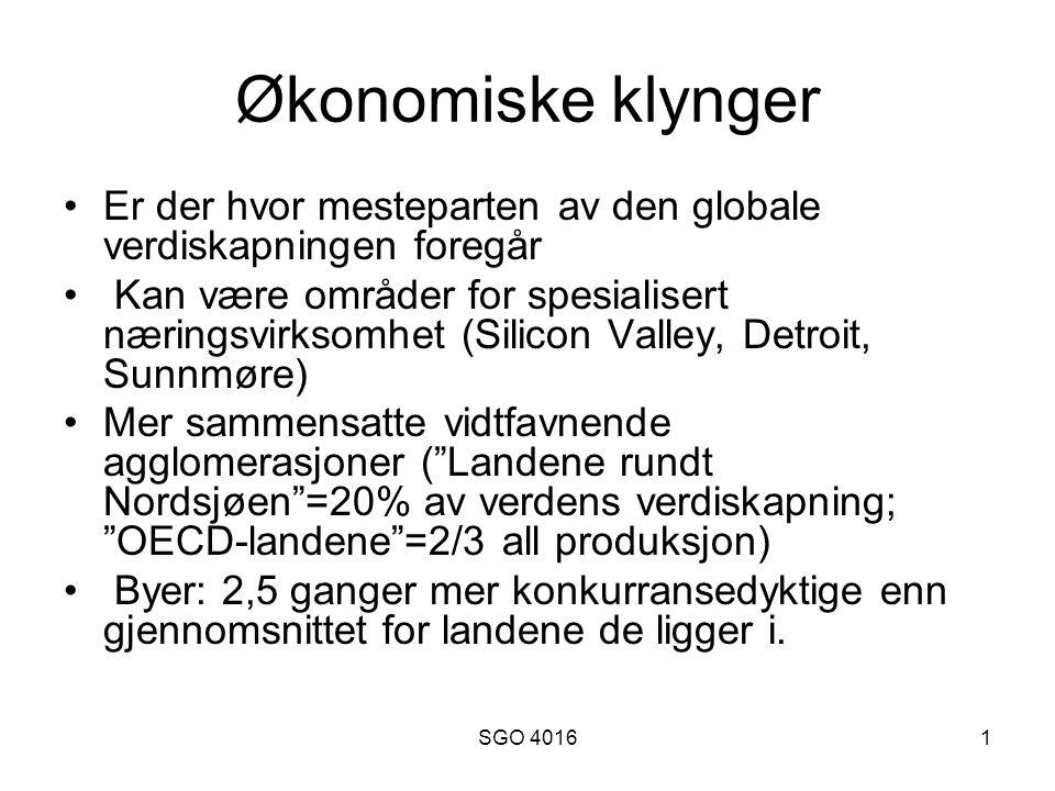 SGO 40161 Økonomiske klynger Er der hvor mesteparten av den globale verdiskapningen foregår Kan være områder for spesialisert næringsvirksomhet (Silicon Valley, Detroit, Sunnmøre) Mer sammensatte vidtfavnende agglomerasjoner ( Landene rundt Nordsjøen =20% av verdens verdiskapning; OECD-landene =2/3 all produksjon) Byer: 2,5 ganger mer konkurransedyktige enn gjennomsnittet for landene de ligger i.