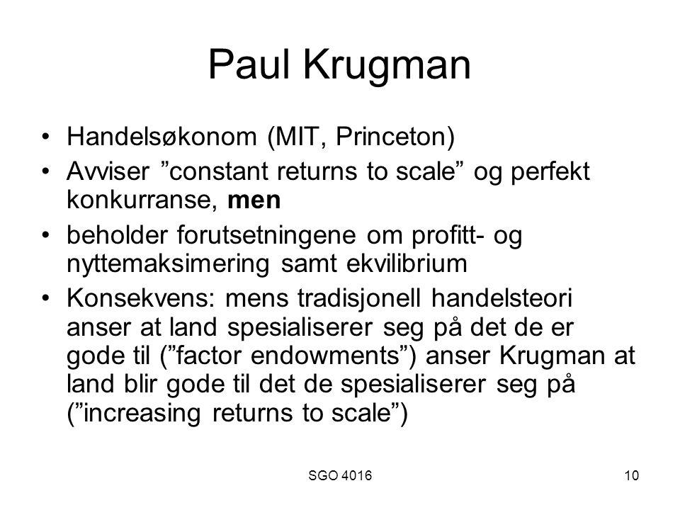 SGO 401610 Paul Krugman Handelsøkonom (MIT, Princeton) Avviser constant returns to scale og perfekt konkurranse, men beholder forutsetningene om profitt- og nyttemaksimering samt ekvilibrium Konsekvens: mens tradisjonell handelsteori anser at land spesialiserer seg på det de er gode til ( factor endowments ) anser Krugman at land blir gode til det de spesialiserer seg på ( increasing returns to scale )