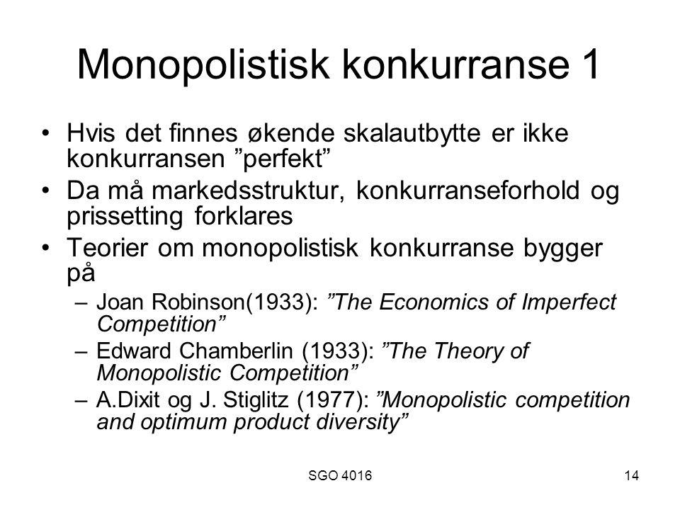 SGO 401614 Monopolistisk konkurranse 1 Hvis det finnes økende skalautbytte er ikke konkurransen perfekt Da må markedsstruktur, konkurranseforhold og prissetting forklares Teorier om monopolistisk konkurranse bygger på –Joan Robinson(1933): The Economics of Imperfect Competition –Edward Chamberlin (1933): The Theory of Monopolistic Competition –A.Dixit og J.