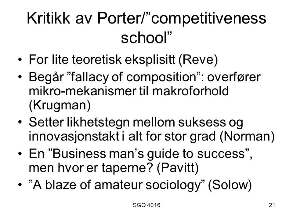 SGO 401621 Kritikk av Porter/ competitiveness school For lite teoretisk eksplisitt (Reve) Begår fallacy of composition : overfører mikro-mekanismer til makroforhold (Krugman) Setter likhetstegn mellom suksess og innovasjonstakt i alt for stor grad (Norman) En Business man's guide to success , men hvor er taperne.