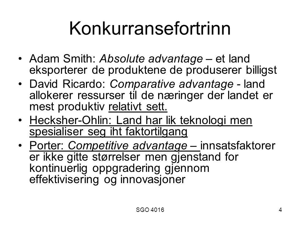 SGO 40164 Konkurransefortrinn Adam Smith: Absolute advantage – et land eksporterer de produktene de produserer billigst David Ricardo: Comparative advantage - land allokerer ressurser til de næringer der landet er mest produktiv relativt sett.