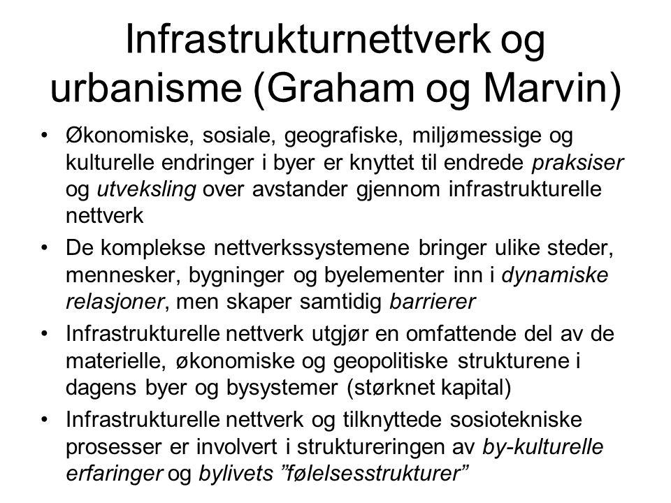 Infrastrukturnettverk og urbanisme (Graham og Marvin) Økonomiske, sosiale, geografiske, miljømessige og kulturelle endringer i byer er knyttet til end