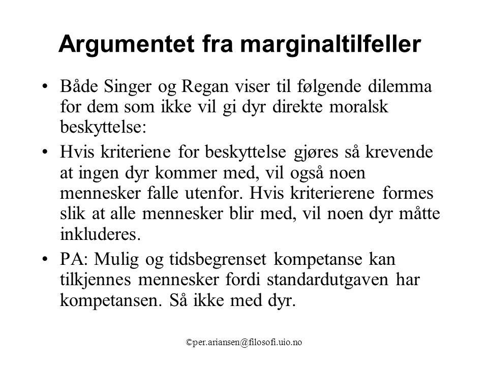 ©per.ariansen@filosofi.uio.no Argumentet fra marginaltilfeller Både Singer og Regan viser til følgende dilemma for dem som ikke vil gi dyr direkte mor