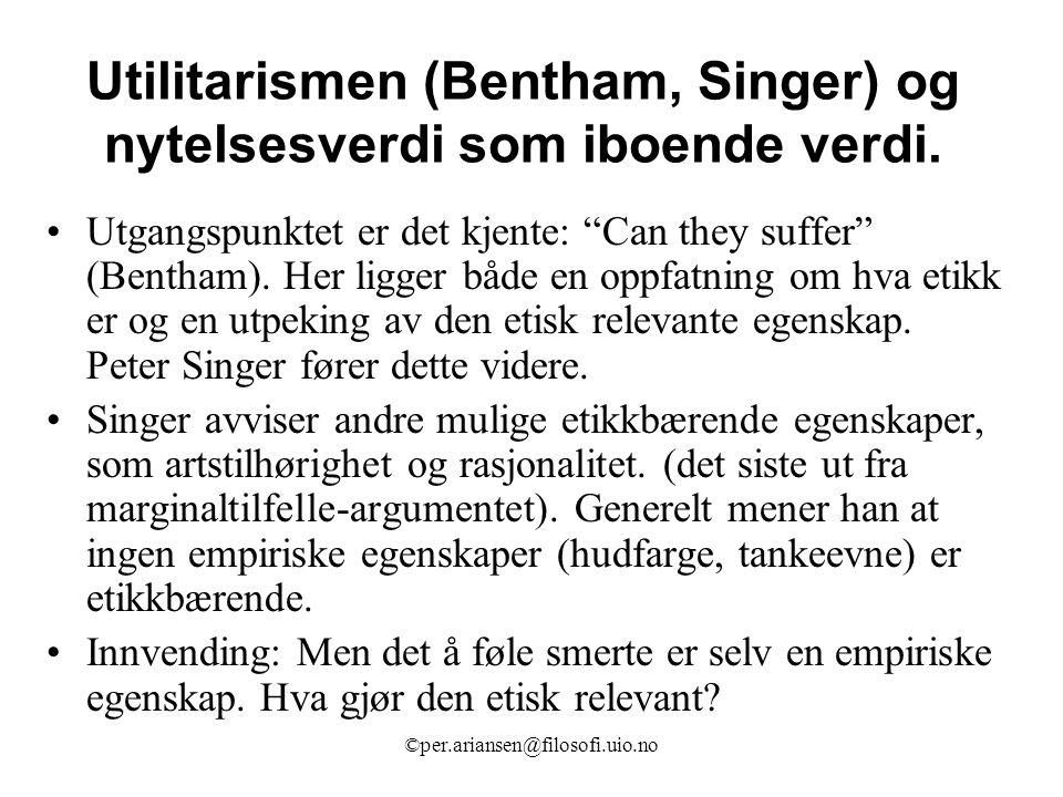 """©per.ariansen@filosofi.uio.no Utilitarismen (Bentham, Singer) og nytelsesverdi som iboende verdi. Utgangspunktet er det kjente: """"Can they suffer"""" (Ben"""