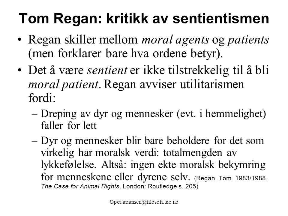 ©per.ariansen@filosofi.uio.no Tom Regan: kritikk av sentientismen Regan skiller mellom moral agents og patients (men forklarer bare hva ordene betyr).