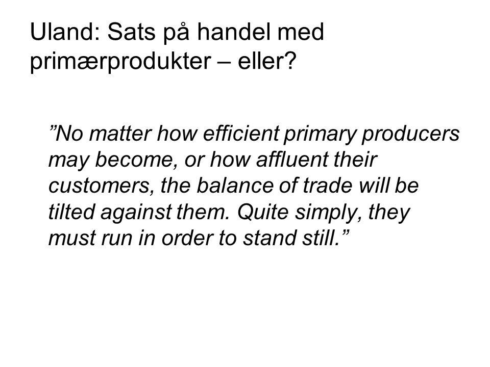 """Uland: Sats på handel med primærprodukter – eller? """"No matter how efficient primary producers may become, or how affluent their customers, the balance"""