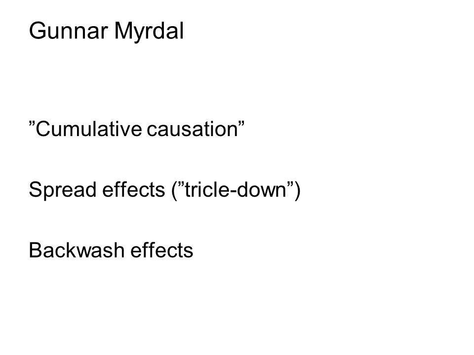 Gunnar Myrdal Cumulative causation Spread effects ( tricle-down ) Backwash effects