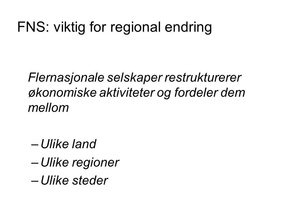 FNS: viktig for regional endring Flernasjonale selskaper restrukturerer økonomiske aktiviteter og fordeler dem mellom –Ulike land –Ulike regioner –Uli