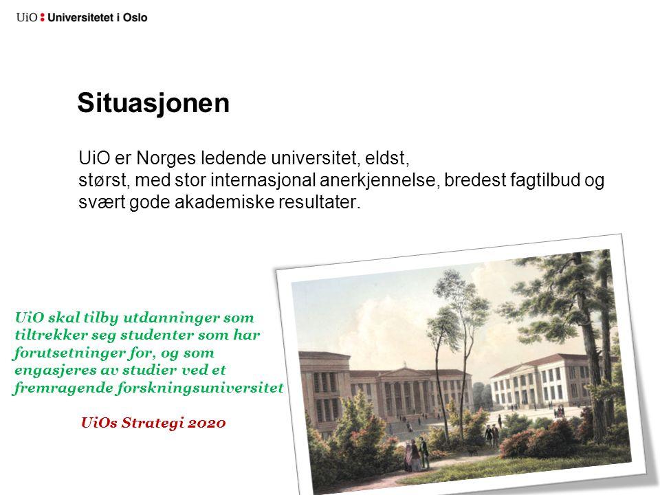 Situasjonen UiO er Norges ledende universitet, eldst, størst, med stor internasjonal anerkjennelse, bredest fagtilbud og svært gode akademiske resulta