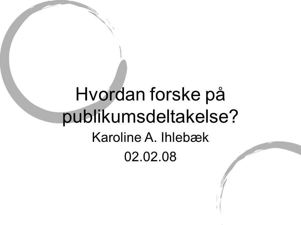 Hvordan forske på publikumsdeltakelse? Karoline A. Ihlebæk 02.02.08