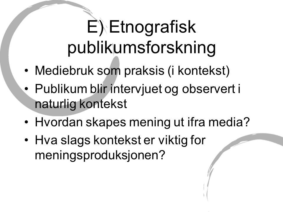 E) Etnografisk publikumsforskning Mediebruk som praksis (i kontekst) Publikum blir intervjuet og observert i naturlig kontekst Hvordan skapes mening ut ifra media.