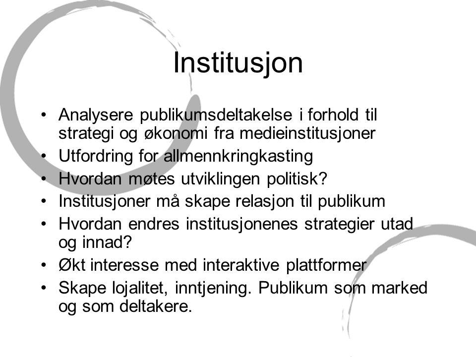 Institusjon Analysere publikumsdeltakelse i forhold til strategi og økonomi fra medieinstitusjoner Utfordring for allmennkringkasting Hvordan møtes utviklingen politisk.