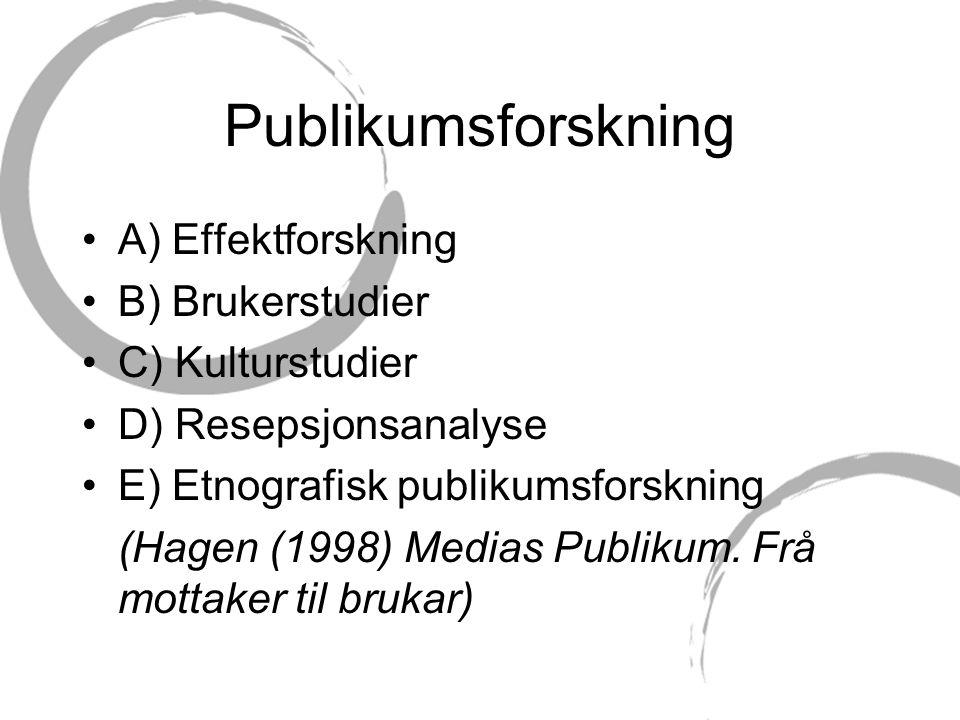 Publikumsforskning A) Effektforskning B) Brukerstudier C) Kulturstudier D) Resepsjonsanalyse E) Etnografisk publikumsforskning (Hagen (1998) Medias Publikum.