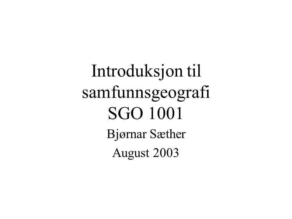 Introduksjon til samfunnsgeografi SGO 1001 Bjørnar Sæther August 2003