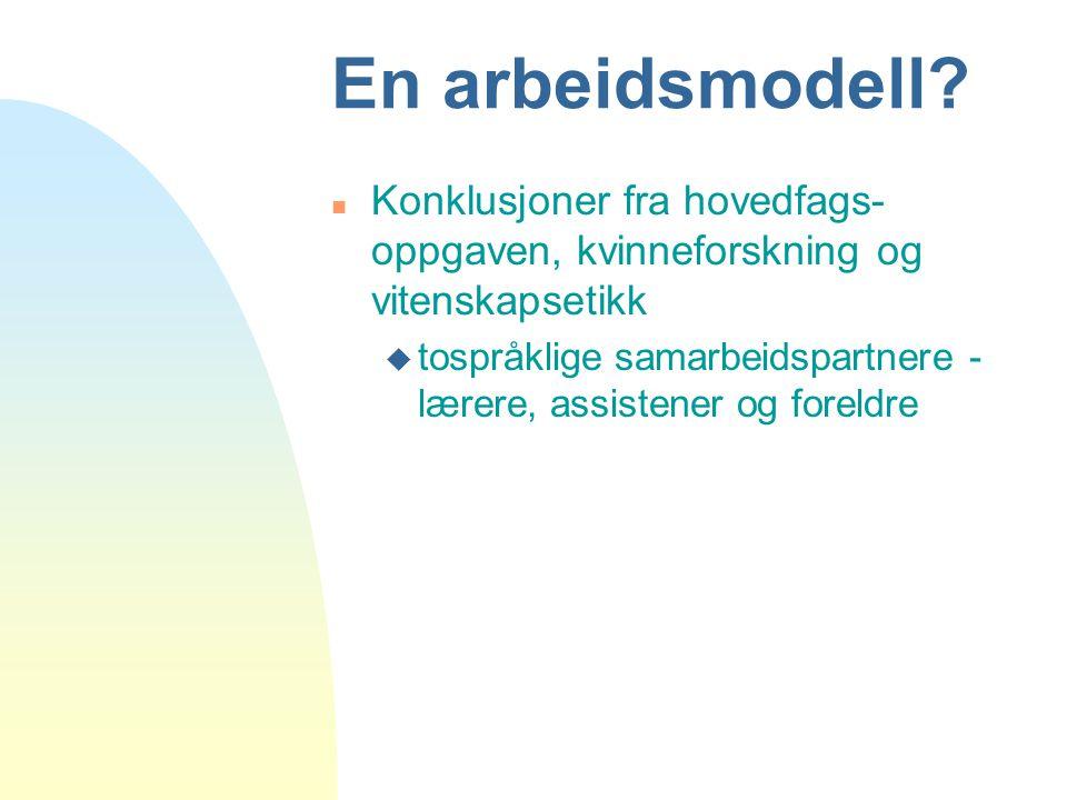 En arbeidsmodell? n Konklusjoner fra hovedfags- oppgaven, kvinneforskning og vitenskapsetikk u tospråklige samarbeidspartnere - lærere, assistener og