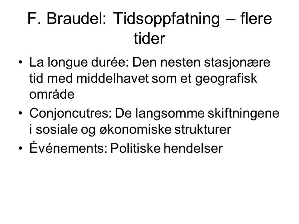 F. Braudel: Tidsoppfatning – flere tider La longue durée: Den nesten stasjonære tid med middelhavet som et geografisk område Conjoncutres: De langsomm