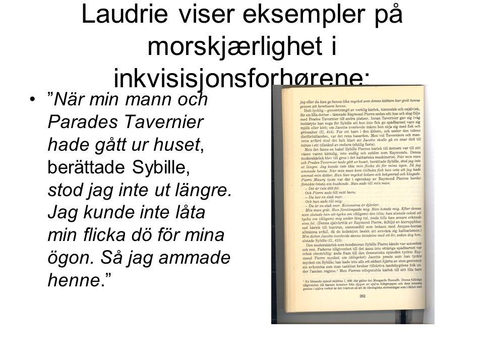 Laudrie viser eksempler på morskjærlighet i inkvisisjonsforhørene: När min mann och Parades Tavernier hade gått ur huset, berättade Sybille, stod jag inte ut längre.