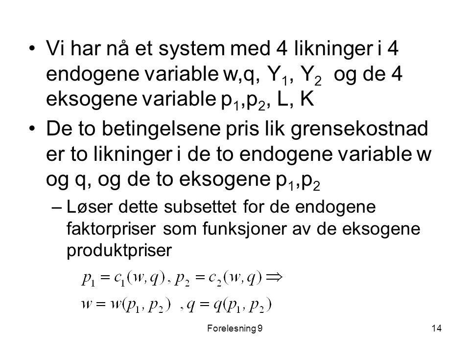 Forelesning 914 Vi har nå et system med 4 likninger i 4 endogene variable w,q, Y 1, Y 2 og de 4 eksogene variable p 1,p 2, L, K De to betingelsene pris lik grensekostnad er to likninger i de to endogene variable w og q, og de to eksogene p 1,p 2 –Løser dette subsettet for de endogene faktorpriser som funksjoner av de eksogene produktpriser